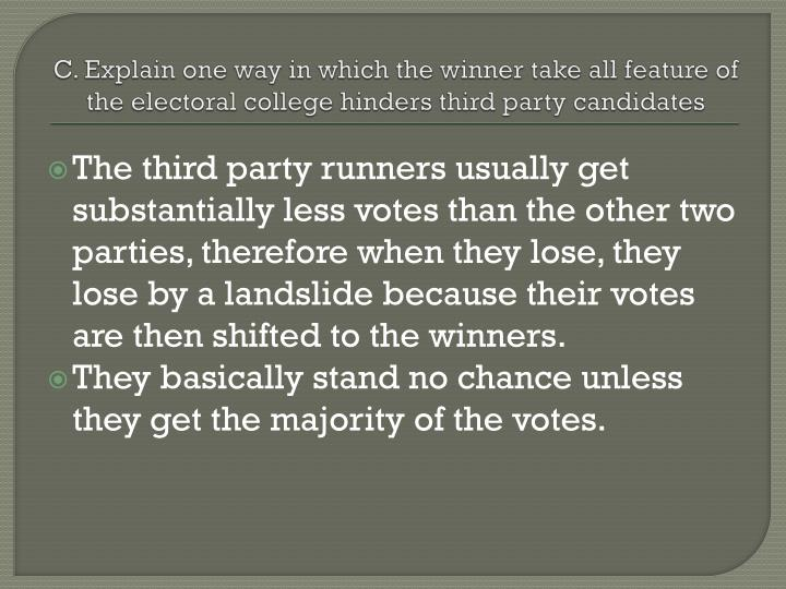 C. Explain one way in which the winner take all feature of the electoral college hinders third party candidates