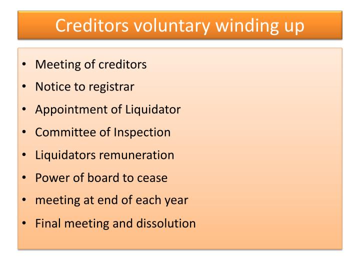 voluntary winding up of a company The winding up of a company takes place when its corporate existence is legally dissolved through a formal process commonly referred to as liquidation the methods of ending a company's existence are either a members' voluntary winding up, a creditors' voluntary winding up, or a compulsory court winding up/liquidation.
