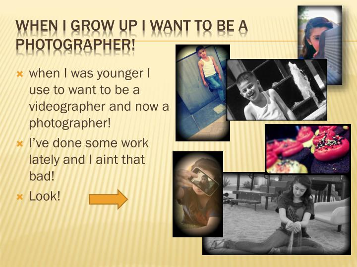 When I grow up I want to be a photographer!