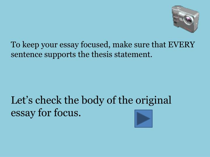 To keep your essay focused, make sure that EVERY sentence supports the thesis statement.