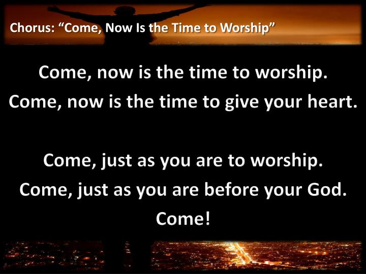 "Chorus: ""Come, Now Is the Time to Worship"""