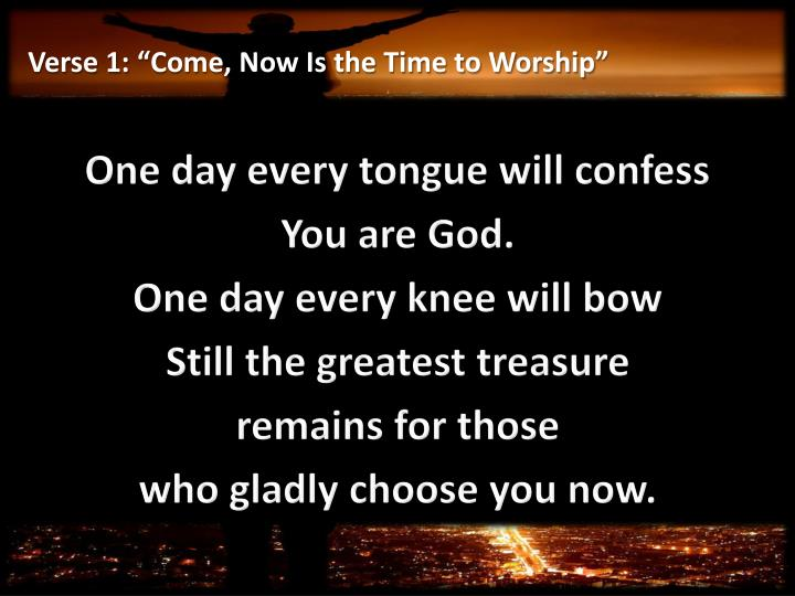Verse 1 come now is the time to worship