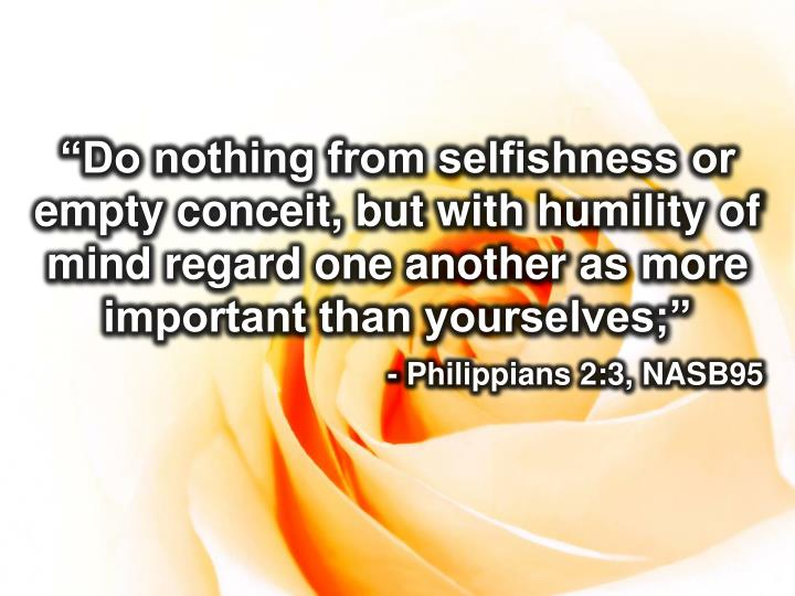 """Do nothing from selfishness or empty conceit, but with humility of mind regard one another as more important than yourselves;"""