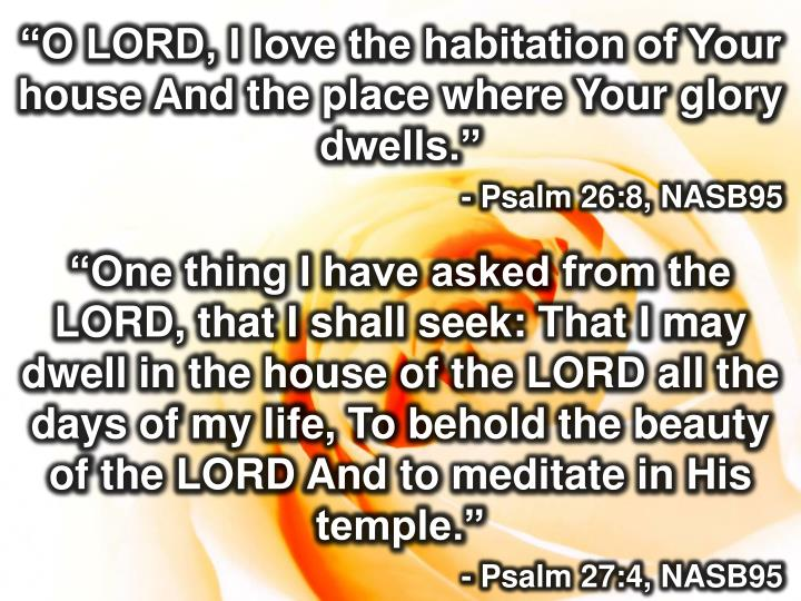 """O LORD, I love the habitation of Your house And the place where Your glory dwells."""