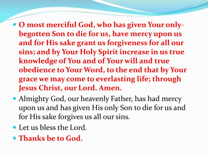 O most merciful God, who has given Your only-begotten Son to die for us, have mercy upon us and for His sake grant us forgiveness for all our sins; and by Your Holy Spirit increase in us true knowledge of You and of Your will and true obedience to Your Word, to the end that by Your grace we may come to everlasting life; through Jesus Christ, our Lord. Amen.