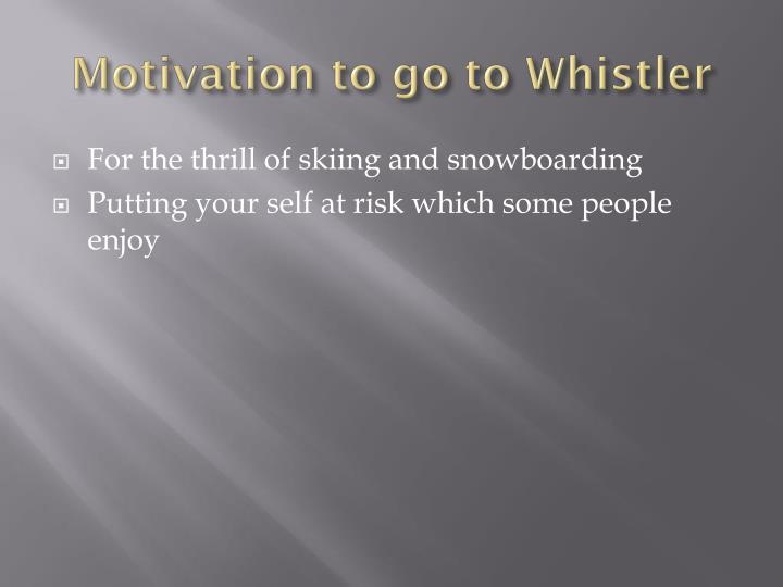 Motivation to go to Whistler