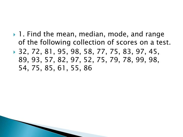 1. Find the mean, median, mode, and range of the following collection of scores on a test.