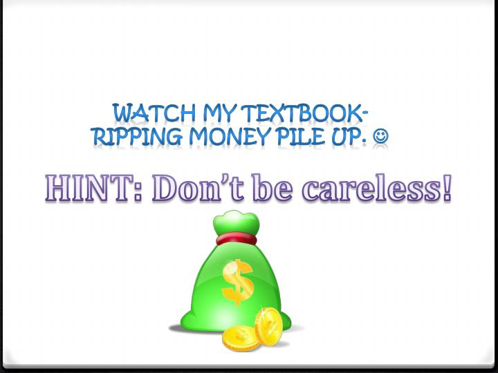 Watch my textbook-ripping money pile up.