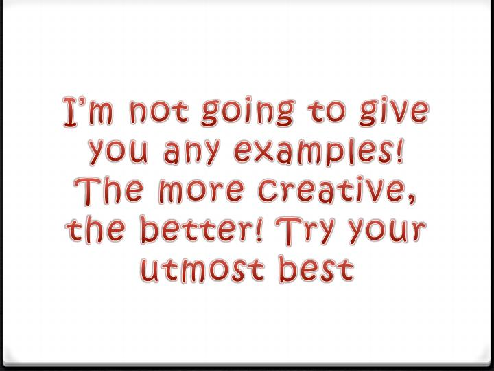 I'm not going to give you any examples! The more creative, the better! Try your utmost best