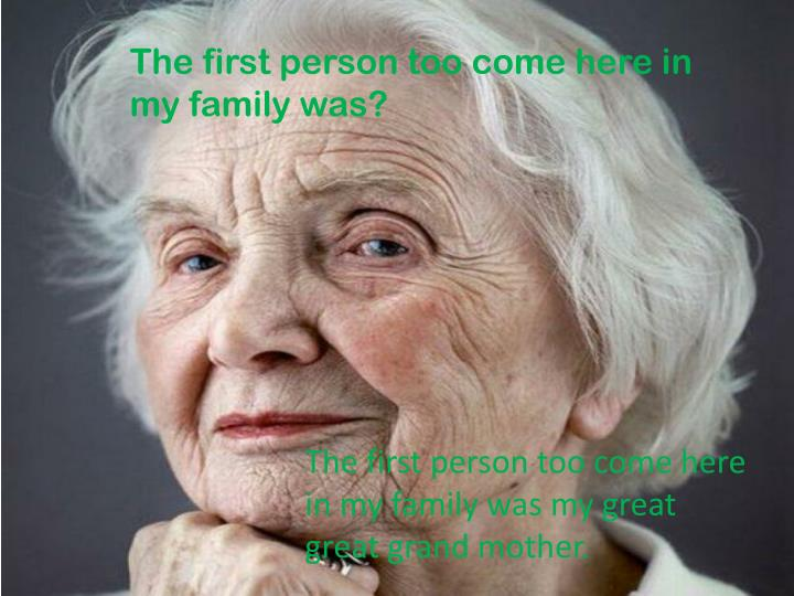 The first person too come here in my family was?