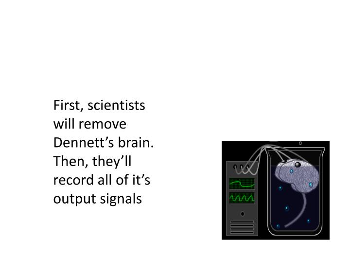 First, scientists will remove Dennett's brain.