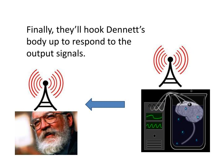 Finally, they'll hook Dennett's body up to respond to the output signals.