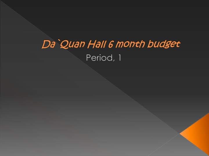 Da quan hall 6 month budget