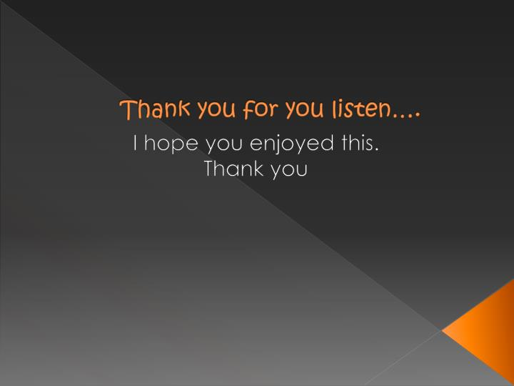 Thank you for you listen….
