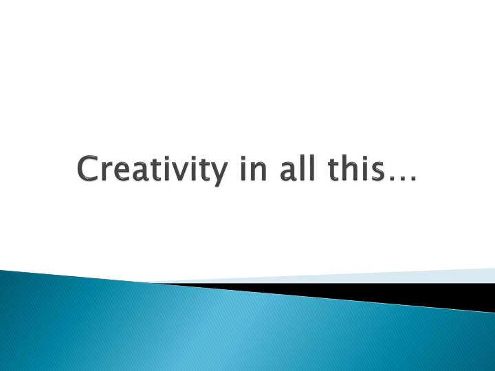 Creativity in all this…