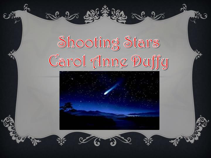 shooting stars analysis carol ann duffyt Carol ann duffy, the author of shooting stars , builds the theme of individuals' suffering as victims, especially of the holocaust, through the use of symbolism, imagery, and structure upon hearing or seeing the words 'shooting stars', the brain will usually compose a portrait of a small meteor zooming.