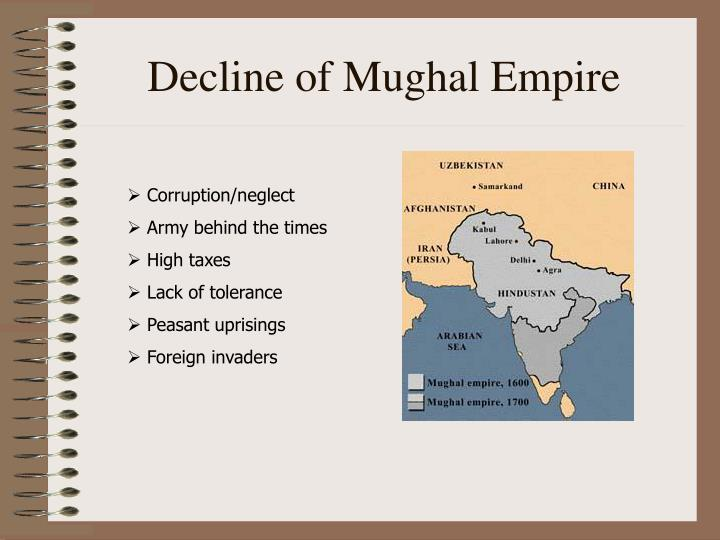 decline of mughal empire The great mutual empire which reigned for more than two centuries, declined and disintegrated in a series of events which made the mughal emperor a mere pensioner of the east india company.