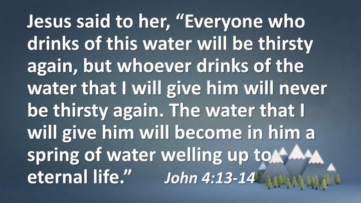 "Jesus said to her, ""Everyone who drinks of this water will be thirsty again,"
