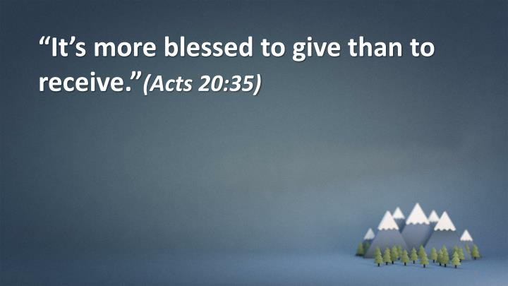 """It's more blessed to give than to receive."""