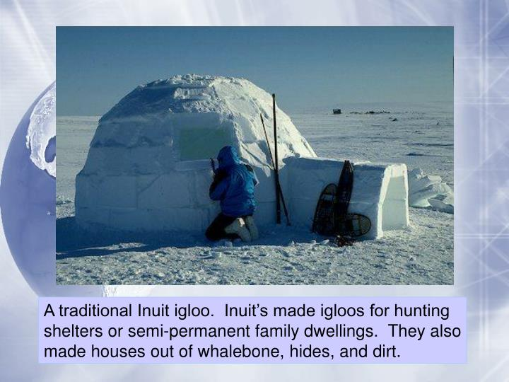 A traditional Inuit igloo.  Inuit's made igloos for hunting