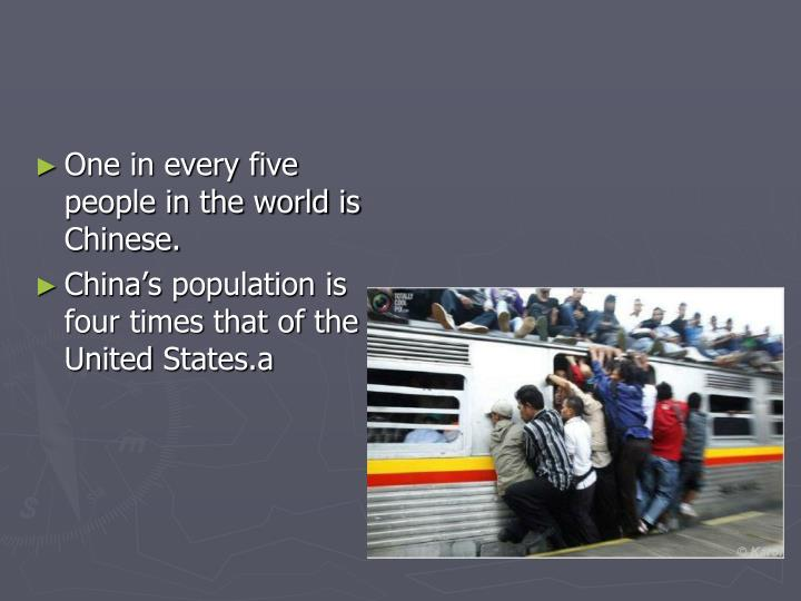 One in every five people in the world is Chinese.