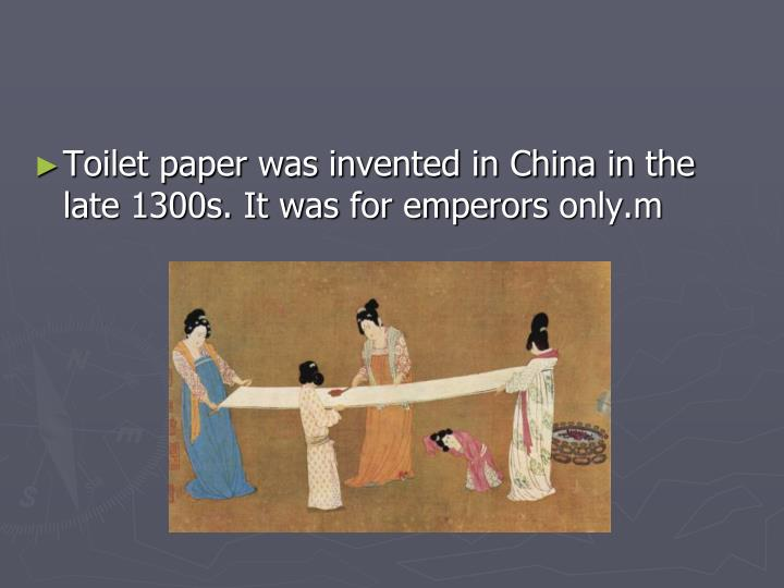 Toilet paper was invented in China in the late 1300s. It was for emperors