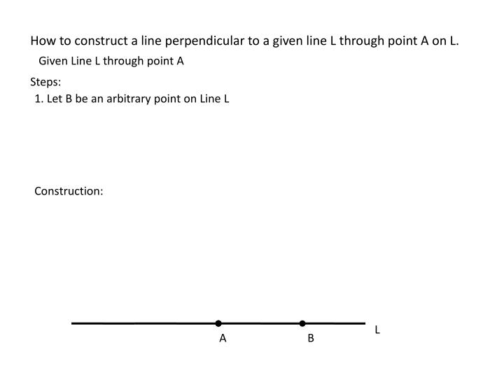 How to construct a line perpendicular to a given line L through point A on L.
