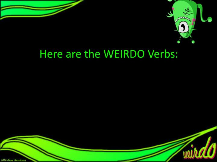 Here are the WEIRDO Verbs: