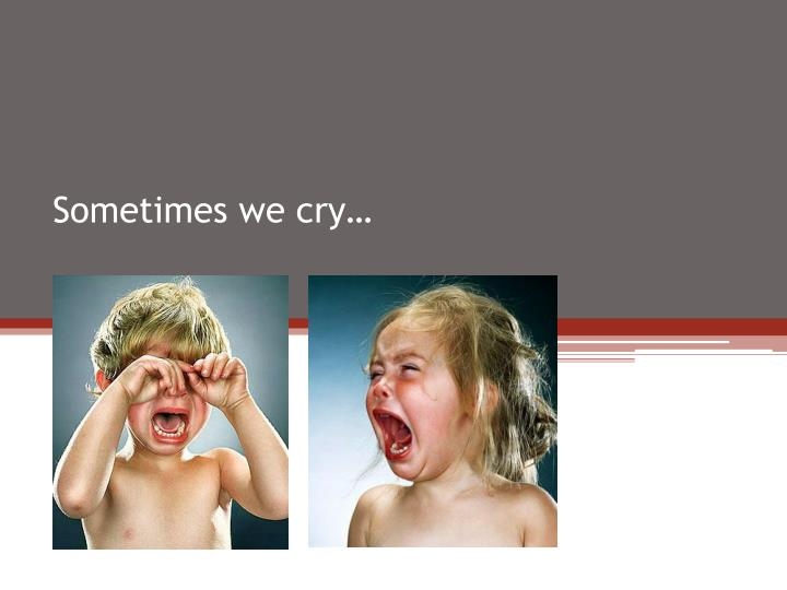 Sometimes we cry…