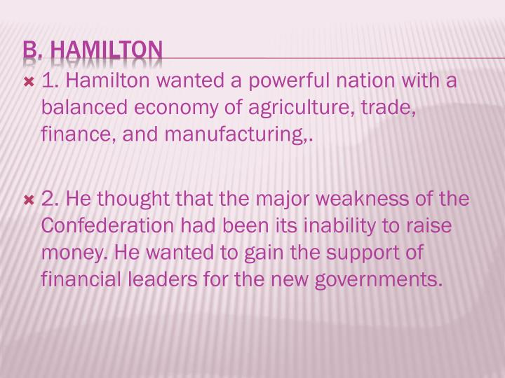 1. Hamilton wanted a powerful nation with a balanced economy of agriculture, trade, finance, and manufacturing,.
