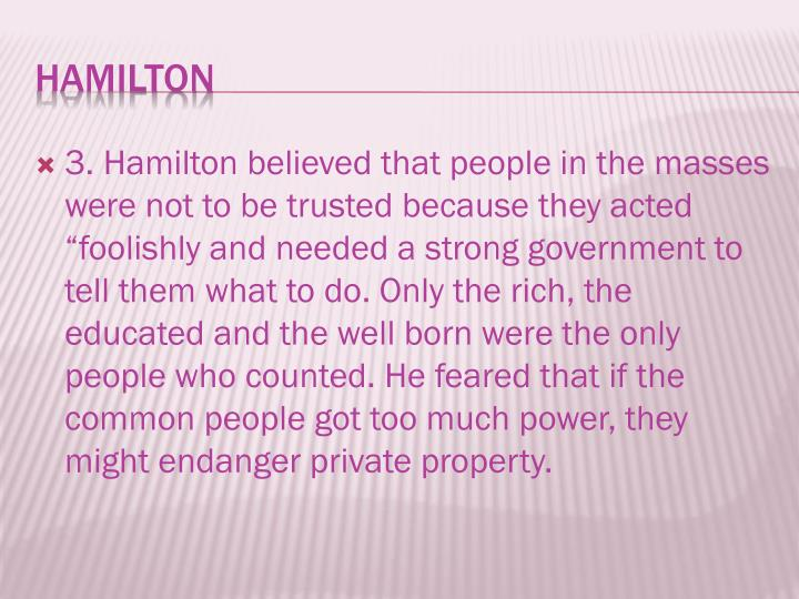 "3. Hamilton believed that people in the masses were not to be trusted because they acted ""foolishly and needed a strong government to tell them what to do. Only the rich, the educated and the well born were the only people who counted. He feared that if the common people got too much power, they might endanger private property."