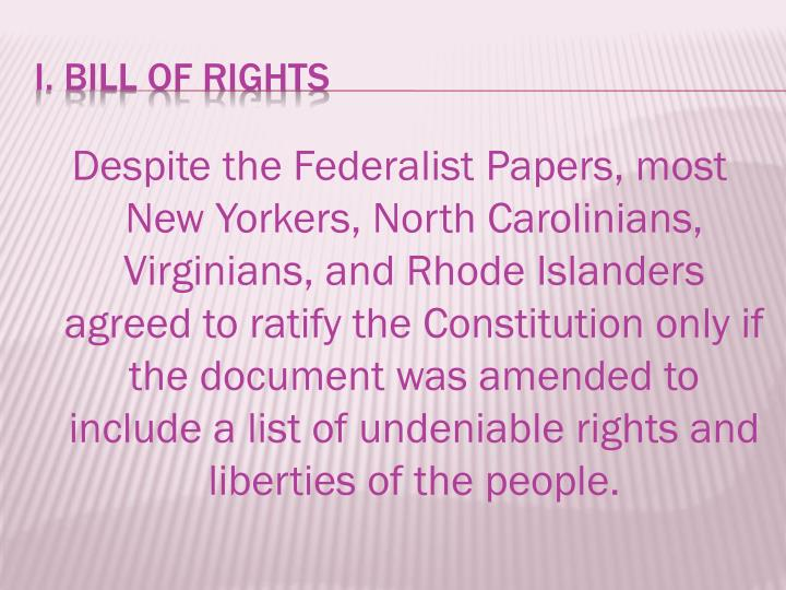 Despite the Federalist Papers, most New Yorkers, North Carolinians, Virginians, and Rhode Islanders agreed to ratify the Constitution only if the document was amended to include a list of undeniable rights and liberties of the people.