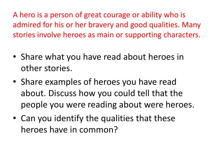 A hero is a person of great courage or ability who is admired for his or her bravery and good qualities. Many stories involve heroes as main or supporting characters.