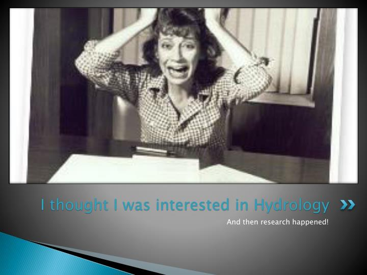 I thought I was interested in Hydrology