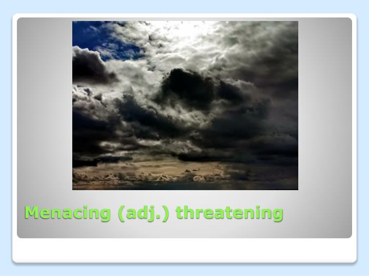 Menacing (adj.) threatening