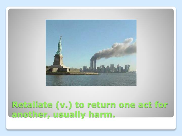 Retaliate (v.) to return one act for another, usually harm.