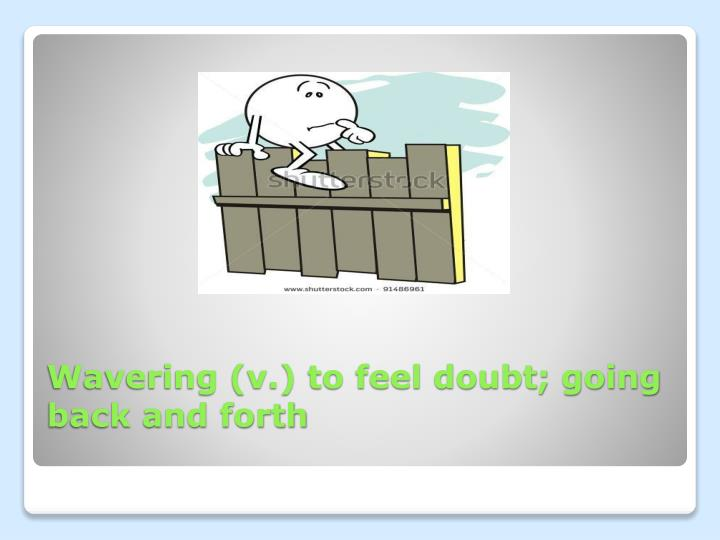 Wavering (v.) to feel doubt; going back and forth