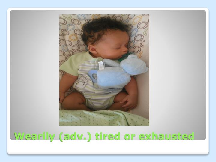 Wearily (adv.) tired or exhausted