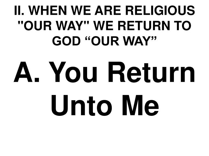 "II. WHEN WE ARE RELIGIOUS ""OUR WAY"" WE RETURN TO GOD ""OUR WAY"""
