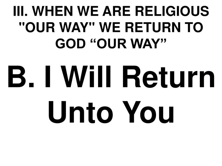 "III. WHEN WE ARE RELIGIOUS ""OUR WAY"" WE RETURN TO GOD ""OUR WAY"""