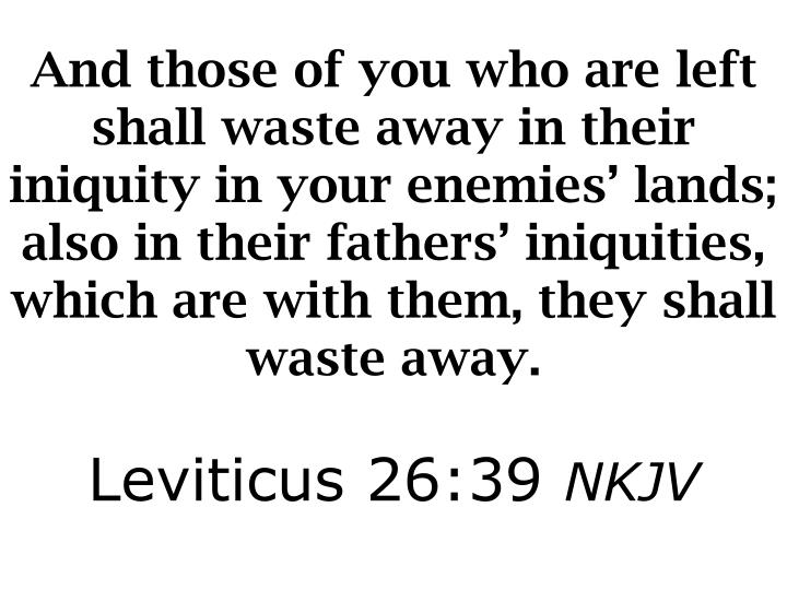 And those of you who are left shall waste away in their iniquity in your enemies' lands; also in their fathers' iniquities, which are with them, they shall waste away