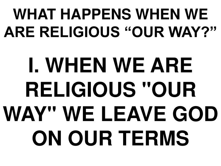"""WHAT HAPPENS WHEN WE ARE RELIGIOUS """"OUR WAY?"""""""