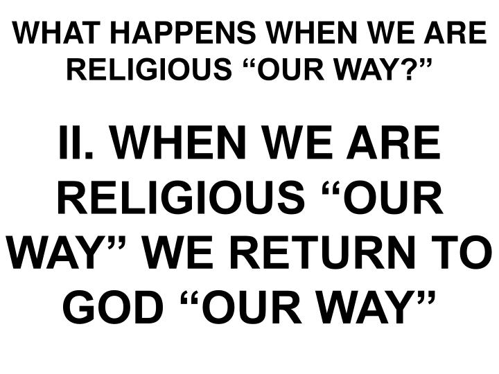 "WHAT HAPPENS WHEN WE ARE RELIGIOUS ""OUR WAY?"""