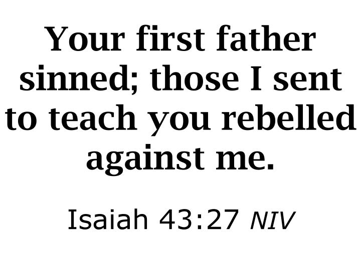 Your first father sinned; those I sent to teach you rebelled against me