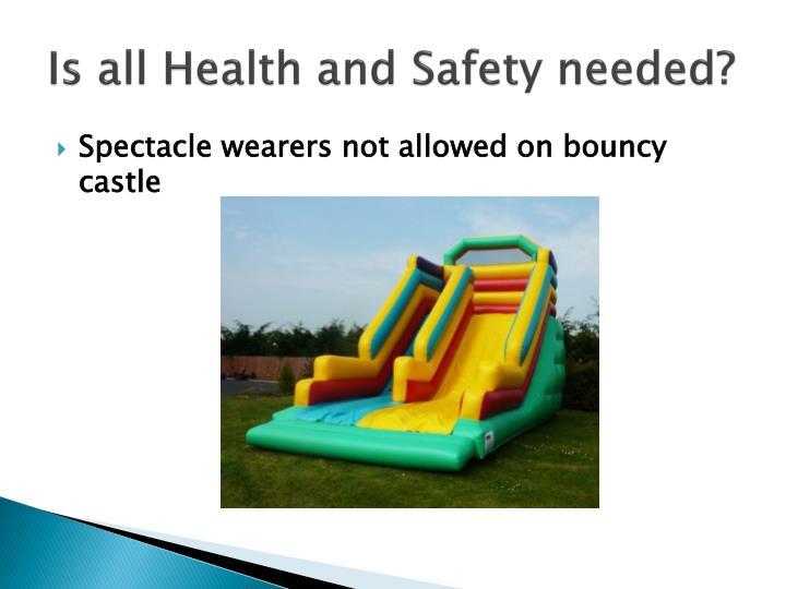 Is all Health and Safety needed?