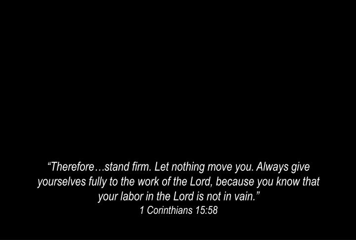 """Therefore…stand firm. Let nothing move you. Always give yourselves fully to the work of the Lord, because you know that your labor in the Lord is not in vain."""