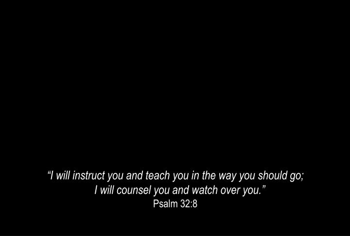 """I will instruct you and teach you in the way you should go;"