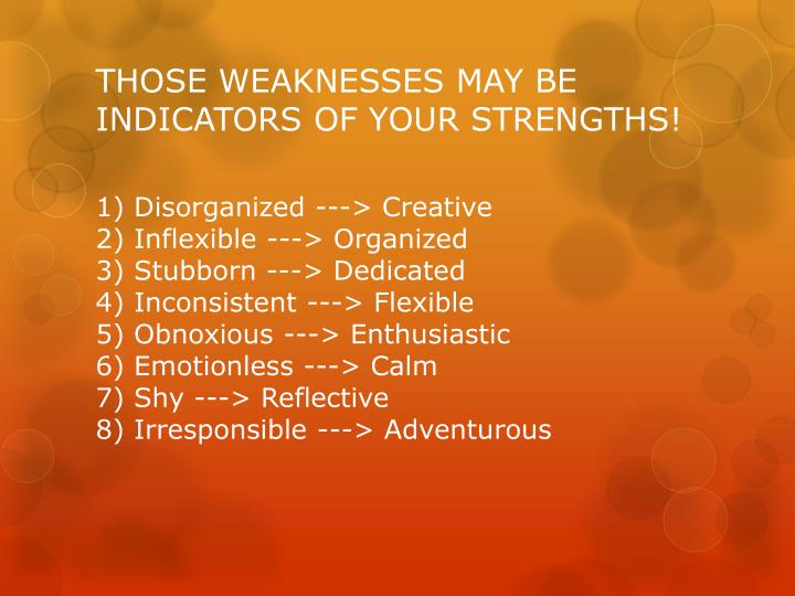 THOSE WEAKNESSES MAY BE INDICATORS OF YOUR STRENGTHS!