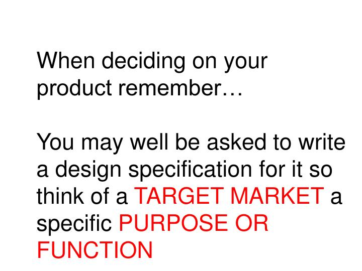 When deciding on your product remember…