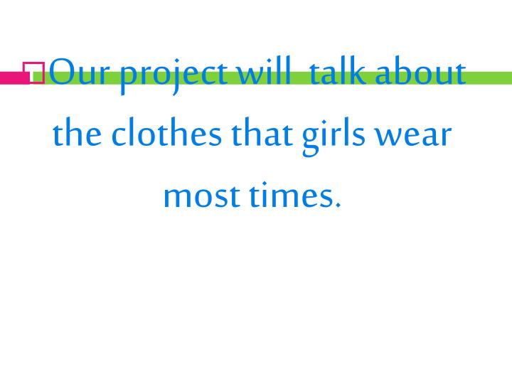 Our project will  talk about the clothes that girls wear most times.